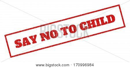 Red rubber seal stamp with Say No To Child text. Vector message inside rectangular banner. Grunge design and unclean texture for watermark labels. Inclined sticker.