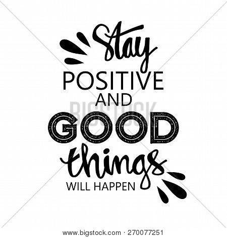 Stay Positive And Good Things Will Happen. Motivational Quote.