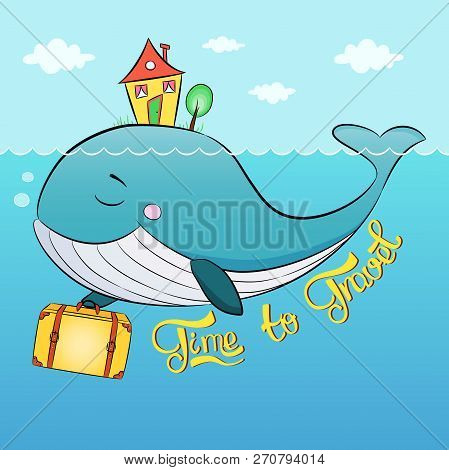 Whale With Suitcase And House Swim In The Sea. Lettering Of Phrase Time To Travel . Sky, Ocean, Summ