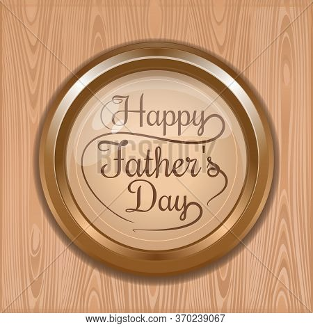 Gold Medallion With Text - Happy Fathers Day On A Wooden Background. Fathers Day Lettering Card. Vec