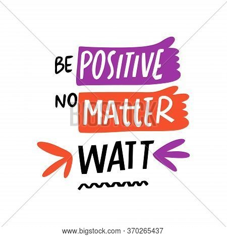 Be Positive No Matter Watt Lettering Phrase. Modern Typography. Vector Illustration. Isolated On Whi