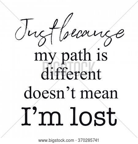 Quote - Just because my path is different doesn't mean i'm lost
