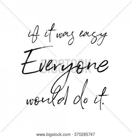 Quote - if it was easy Everyone would do it.