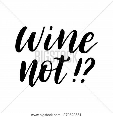 Wine Not - Vector Quote. Positive Funny Saying For Poster In Cafe And Bar, T Shirt Design. Graphic W