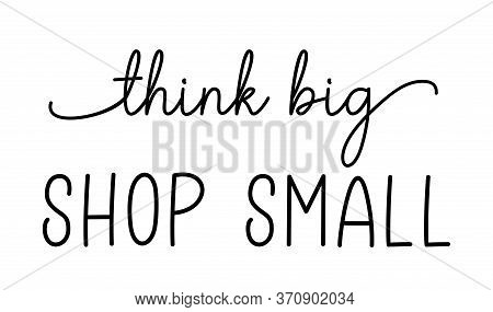 Think Big Shop Small. Hand Drawn Text Support Quote. Small Shop, Local Business. Handwritten Modern