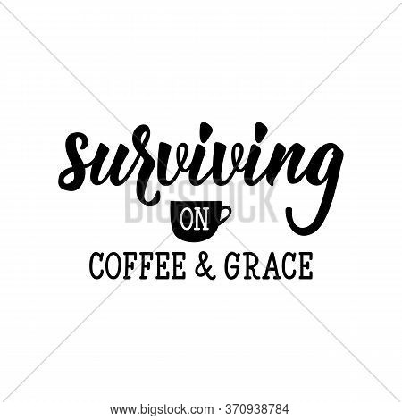 Surviving On Coffee And Grace. Lettering. Can Be Used For Prints Bags, T-shirts, Posters, Cards. Cal