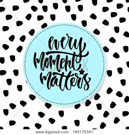 Modern vector lettering. Inspirational hand lettered quote for wall poster. Printable calligraphy phrase. T-shirt print design. Every moment matter