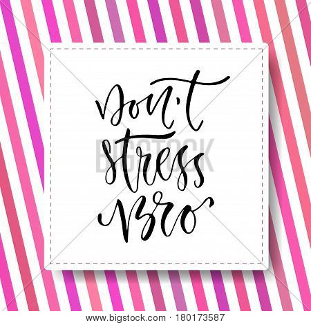 Modern vector lettering. Inspirational hand lettered quote for wall poster. Printable calligraphy phrase. T-shirt print design. Dont stress bro.