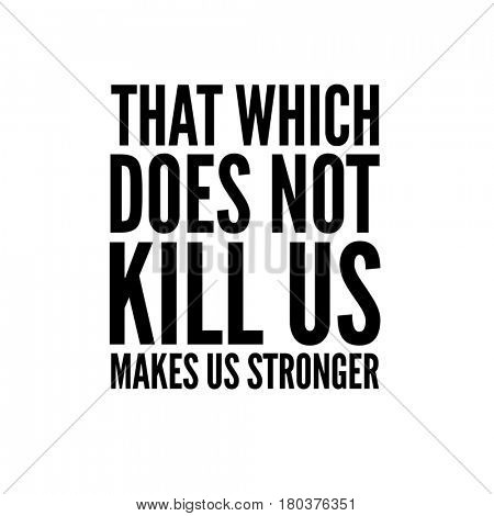 Quote on white - That which does not kill us makes us stronger