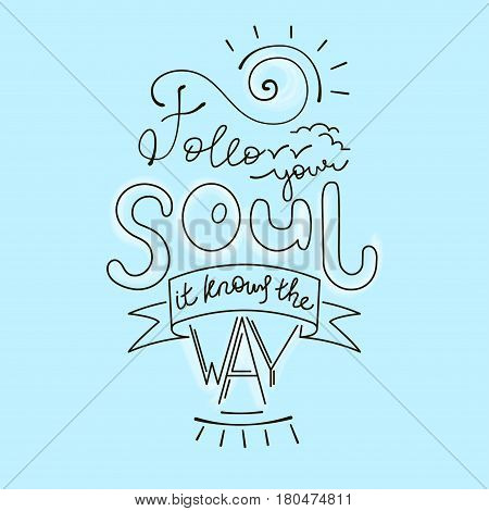 Follow your soul it knows the way. Inspirational quote. Hand Drawn poster with hand lettering.
