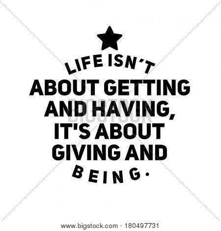 Quote on white - Life isn't about getting ans having, it's about giving and being.