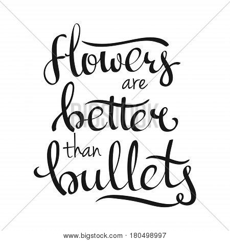 Hand-written lettering calligraphic phrase Flowers Are Better Than Bullets. Vector illustration isolated on white background. Design for your plackard card poster banner etc.