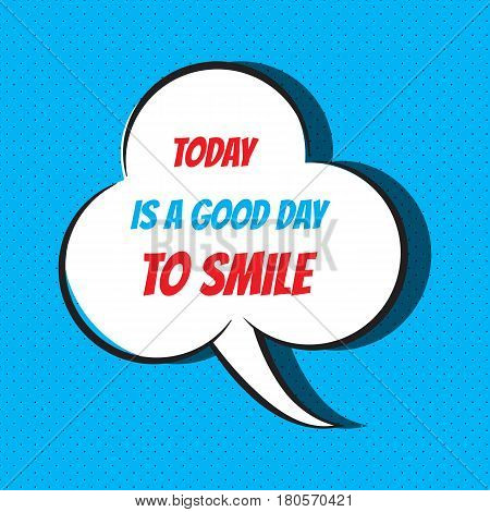Comic speech bubble with phrase today is a good day to smile . Vector illustration
