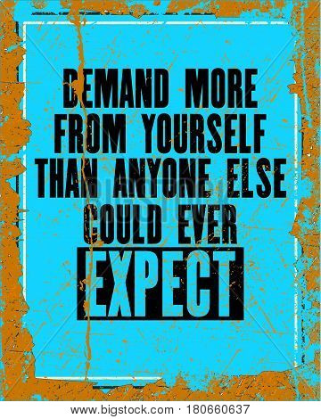 Inspiring motivation quote with text Demand More From Yourself Than Anyone Else Could Ever Expect. Vector typography poster design concept. Distressed old metal sign texture.