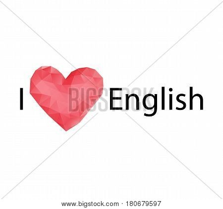 English language day. The inscription I like English. A beautiful polygonal heart. Vector illustration on isolated background.
