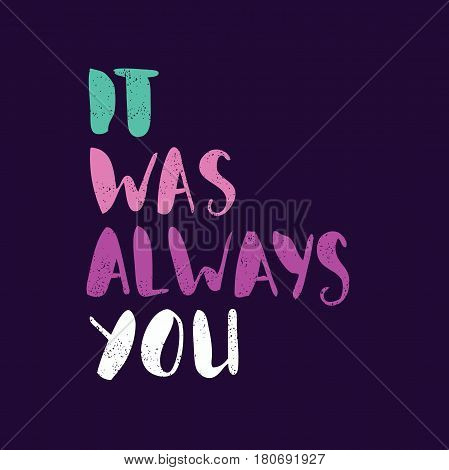 It was always you. Bright multi-colored romantic letters. Modern, stylish hand drawn lettering. Quote. Hand-painted inscription. Calligraphy poster, typography. Valentine's Day. Vintage illustration.
