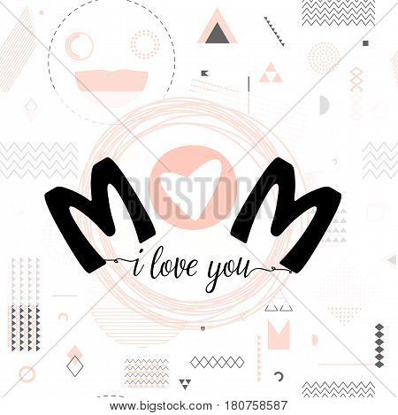 Vector illustration of card for mother day holiday greeting with typography text I love you mom on hipster background with triangles, circles, lines, frame, dots