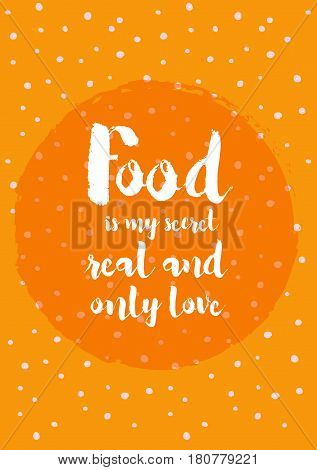 Quote food calligraphy style. Hand lettering design element. Inspirational quote: Food is my secret real and only Love.