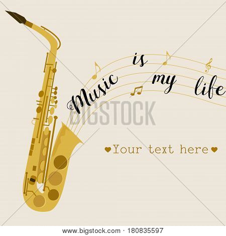 Music background with saxophone. Music is my life. Can be used like invitation, postcard, placard.