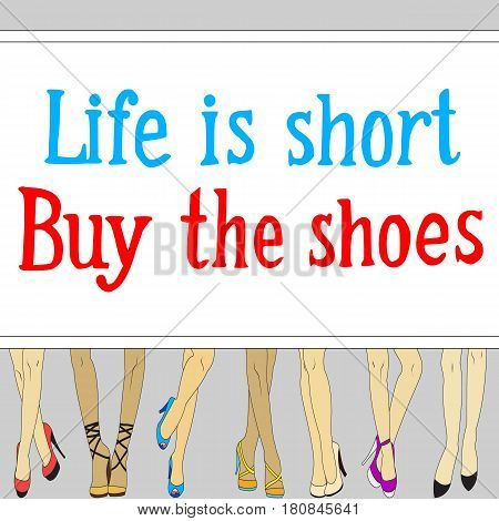 Womens legs in shoes and lettering Life is Short, Buy the shoes