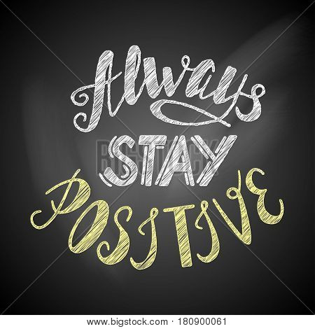 Hand drawn inspirational lettering always stay positive made in vector on a chalkboard. Vintage Greeting card, banner, poster, t-shirt design illustration.