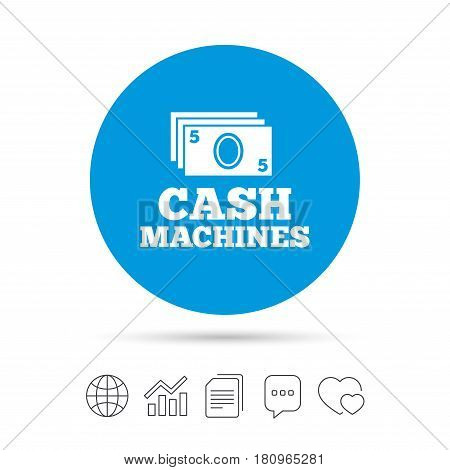 Cash machines or ATM sign icon. Paper money symbol. Withdrawal of money. Copy files, chat speech bubble and chart web icons. Vector