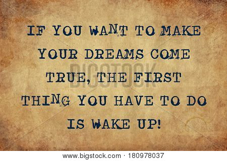 Inspiring motivation quote of if you want to make your dreams come true, the first thing you have to do is wake up with typewriter text. Distressed Old Paper with Typing image.
