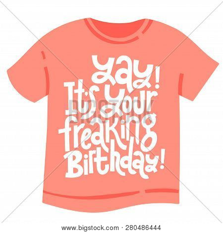 Yay It Is Your Freaking Birthday - T Shirt With Hand Drawn Vector Lettering. Unique Comic Phrases Ab