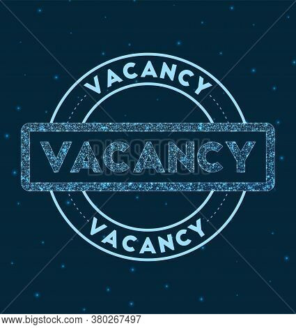 Vacancy. Glowing Round Badge. Network Style Geometric Vacancy Stamp In Space. Vector Illustration.