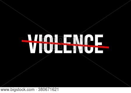 No More Violence. Crossed Out Word With A Red Line Meaning The Need To Stop Wild Violence