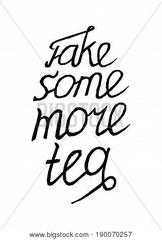Take Some More Tea- Isolated on White Background Hand Drawn Lettering. Motivation Vector Illustration Quote. Handwritten Inscription Phrase for  T-shirt Print, Case Design, Sale, Banner, Invitation.