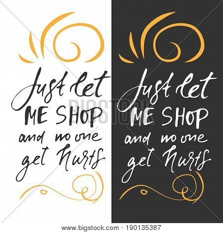 Just let me shop and nobody get herts. Shopping motivational quote. T-shirt printing design, typography graphics.