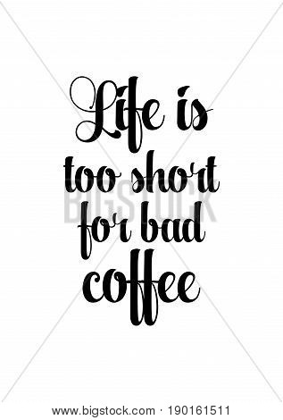 Coffee related illustration with quotes. Graphic design lifestyle lettering. Life is too short for bad coffee.