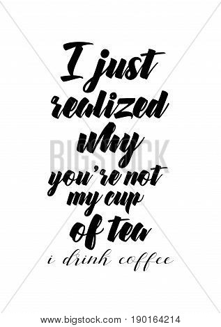Coffee related illustration with quotes. Graphic design lifestyle lettering. I just realized why you're not my cup of tea, i drink coffee.