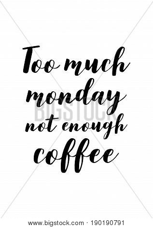 Coffee related illustration with quotes. Graphic design lifestyle lettering. Too much monday not enough coffee.