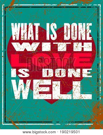 Inspiring motivation quote with text What Is Done With Love Is Done Well. Vector typography poster design concept. Distressed old metal sign texture.