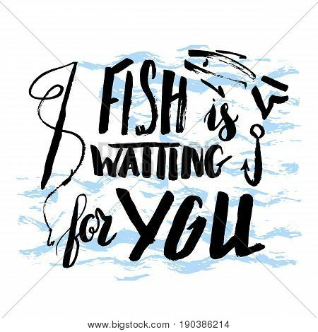 Lettering, quote fish is waiting for you, hand drawn with brush pen, inc. Vector. Inscription could be used for fishing club, sport fishing club, t-shirt, card.
