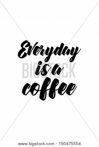 Coffee related illustration with quotes. Graphic design lifestyle lettering. Everyday is a coffee.