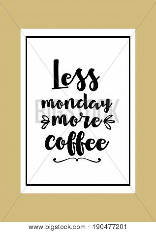 Coffee related illustration with quotes. Graphic design lifestyle lettering. Less monday, more coffee.