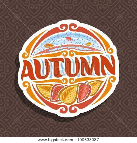 Vector logo for Autumn season: round icon with falling drops of rain on brown abstract background, lettering title - autumn, clipart sign with autumn leaves on seamless pattern, october rainy weather.