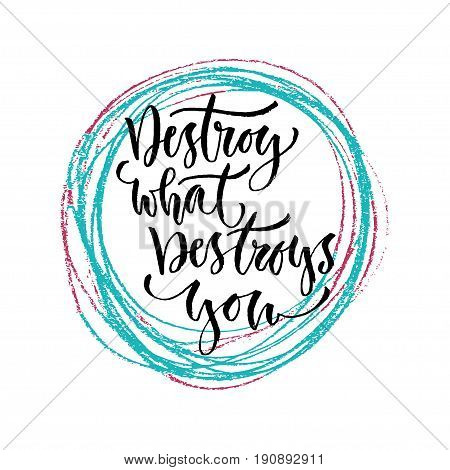 Destroy what destroys you. Vector hand lettering. Modern hand lettered quote. Printable calligraphy phrase