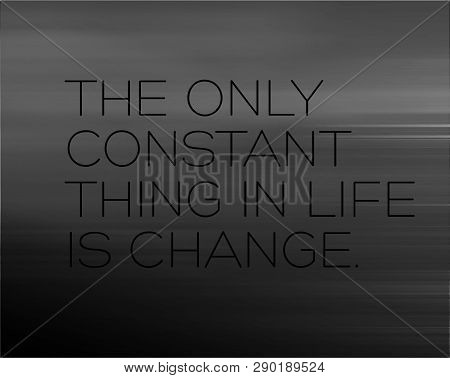 The Only Constant Thing In Life Is Change Creative Motivation Quote Design