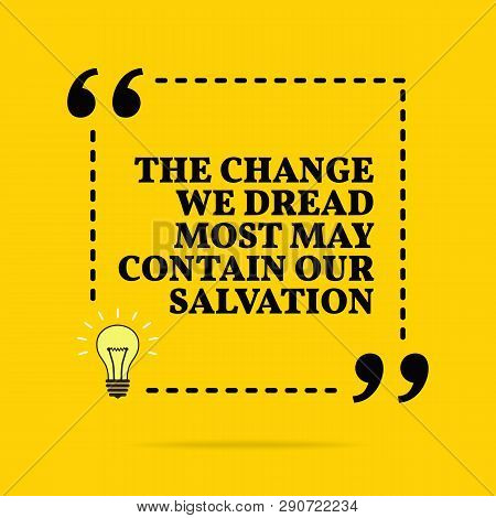 Inspirational Motivational Quote. The Change We Dread Most May Contain Our Salvation. Vector Simple