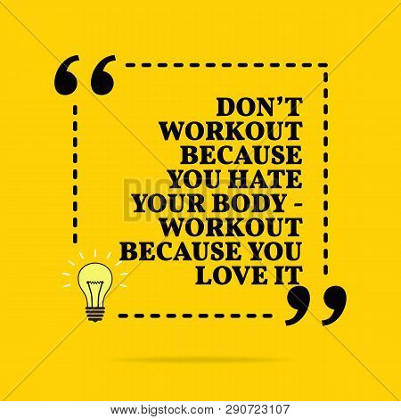 Inspirational Motivational Quote. Don't Workout Because You Hate Your Body - Workout Because You Lov