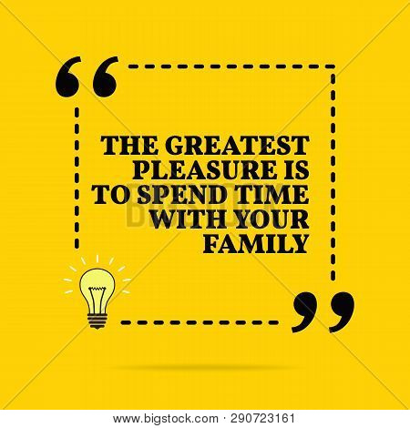 Inspirational Motivational Quote. The Greatest Pleasure Is To Spend Time With Your Family. Vector Si