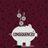 Writing note showing Consequences. Business photo showcasing Result Outcome Output Upshot Difficulty Ramification Conclusion Piggy Bank Sideview and Dollar Coins Falling Down to Slit. poster
