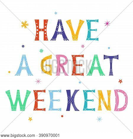 Vector Illustration With Bright Inscription Have A Great Weekend. Isolated Lettering Typography Colo