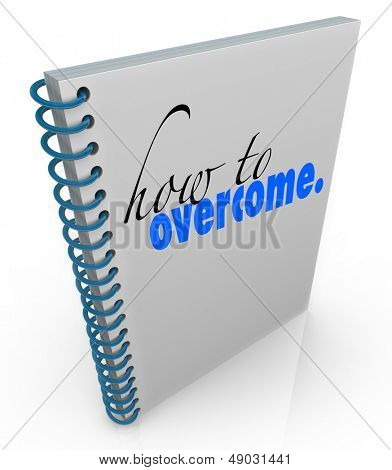 How to Overcome title on a spiral bound book to offer advice or help in overcoming a problem, disorder, illness or challenge in love, life, career or health