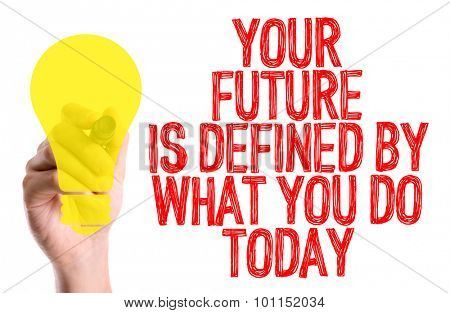 Hand with marker writing the word Your Future is Defined By What You Do Today