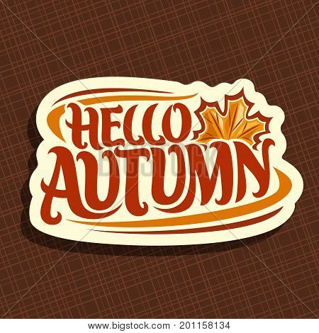 Vector poster for Autumn season: fall logo with maple leaf on brown background, decorative handwritten font for text quote hello autumn, hand lettering typography for autumn sign on abstract pattern.